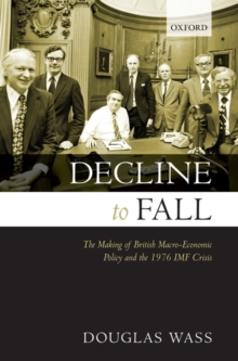 Decline to Fall : The Making of British Macro-economic Policy and the 1976 IMF Crisis, Hardback Book