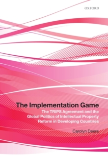 The Implementation Game : The TRIPS Agreement and the Global Politics of Intellectual Property Reform in Developing Countries, Hardback Book