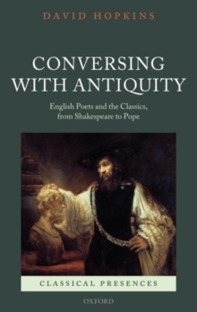 Conversing with Antiquity : English Poets and the Classics, from Shakespeare to Pope, Hardback Book