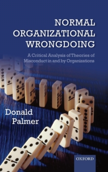 Normal Organizational Wrongdoing : A Critical Analysis of Theories of Misconduct in and by Organizations, Hardback Book