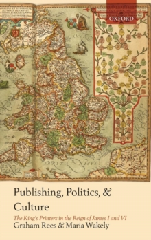 Publishing, Politics, and Culture : The King's Printers in the Reign of James I and VI, Hardback Book