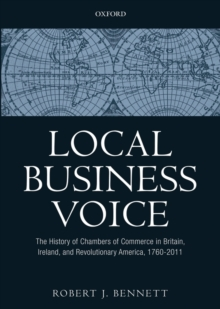 Local Business Voice : The History of Chambers of Commerce in Britain, Ireland, and Revolutionary America, 1760-2011, Hardback Book
