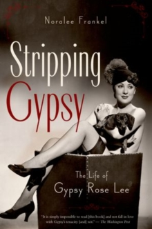 Stripping Gypsy : The Life of Gypsy Rose Lee, Paperback / softback Book