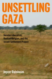 Unsettling Gaza : Secular Liberalism, Radical Religion, and the Israeli Settlement Project