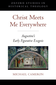 Christ Meets Me Everywhere : Augustine's Early Figurative Exegesis