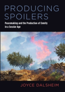 Producing Spoilers : Peacemaking and the Production of Enmity in a Secular Age
