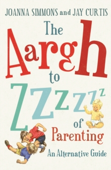 The Aargh to Zzzz of Parenting : An Alternative Guide, Paperback / softback Book