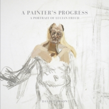 A Painter's Progress : A Portrait of Lucian Freud, Hardback Book