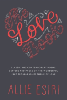The Love Book : Classic and Contemporary Poems, Letters and Prose on the Wonderful (but Troublesome) Theme of Love, Hardback Book