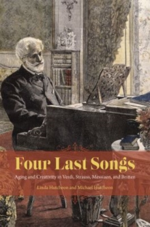 Four Last Songs : Aging and Creativity in Verdi, Strauss, Messiaen, and Britten, Paperback / softback Book