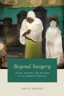 Beyond Surgery : Injury, Healing, and Religion at an Ethiopian Hospital, Hardback Book