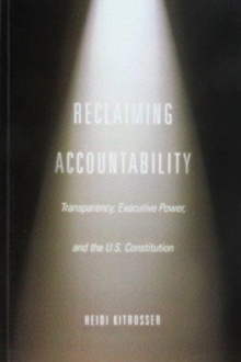 Reclaiming Accountability : Transparency, Executive Power, and the U.S. Constitution, Paperback / softback Book
