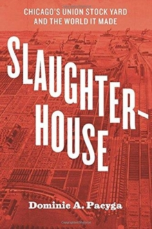 Slaughterhouse : Chicago's Union Stock Yard and the World It Made, Paperback / softback Book