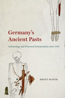 Germany's Ancient Pasts : Archaeology and Historical Interpretation Since 1700, Hardback Book