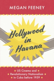 Hollywood in Havana : US Cinema and Revolutionary Nationalism in Cuba before 1959, Hardback Book