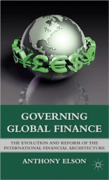 Governing Global Finance : The Evolution and Reform of the International Financial Architecture, Hardback Book