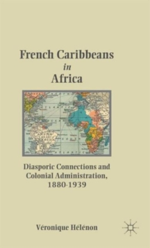 French Caribbeans in Africa : Diasporic Connections and Colonial Administration, 1880-1939, Hardback Book