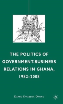 The Politics of Government-Business Relations in Ghana, 1982-2008, Hardback Book