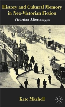 History and Cultural Memory in Neo-Victorian Fiction : Victorian Afterimages, Hardback Book