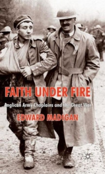 Faith Under Fire : Anglican Army Chaplains and the Great War, Hardback Book