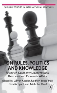 On Rules, Politics and Knowledge : Friedrich Kratochwil, International Relations, and Domestic Affairs, Hardback Book