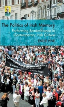 The Politics of Irish Memory : Performing Remembrance in Contemporary Irish Culture, Hardback Book