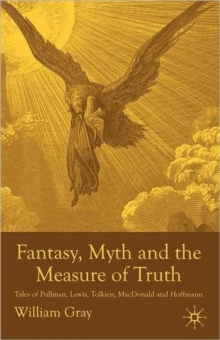 Fantasy, Myth and the Measure of Truth : Tales of Pullman, Lewis, Tolkien, MacDonald and Hoffmann, Paperback / softback Book