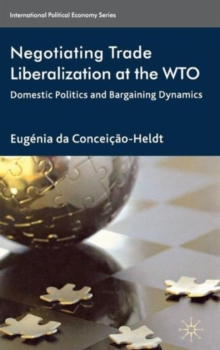 Negotiating Trade Liberalization at the WTO : Domestic Politics and Bargaining Dynamics, Hardback Book