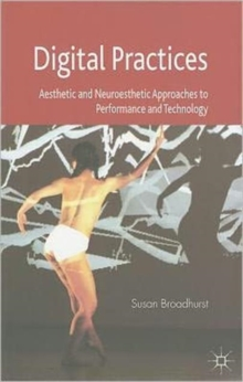 Digital Practices : Aesthetic and Neuroesthetic Approaches to Performance and Technology, Paperback / softback Book