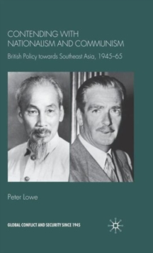 Contending With Nationalism and Communism : British Policy Towards Southeast Asia, 1945-65, Hardback Book