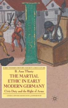 The Martial Ethic in Early Modern Germany : Civic Duty and the Right of Arms, Hardback Book