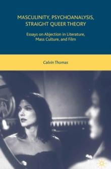 Masculinity, Psychoanalysis, Straight Queer Theory : Essays on Abjection in Literature, Mass Culture, and Film