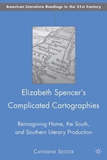 Elizabeth Spencer's Complicated Cartographies : Reimagining Home, the South, and Southern Literary Production, Hardback Book