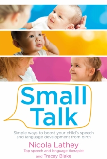 Small Talk : Simple Ways to Boost Your Child's Speech and Language Development from Birth, Paperback Book