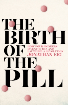 The Birth of the Pill : How Four Pioneers Reinvented Sex and Launched a Revolution, Hardback Book