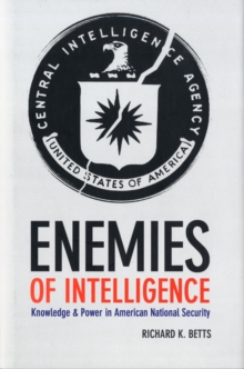 Enemies of Intelligence : Knowledge and Power in American National Security, Hardback Book