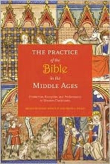 The Practice of the Bible in the Middle Ages : Production, Reception, and Performance in Western Christianity, Hardback Book