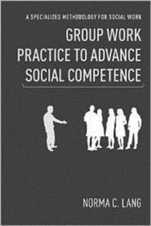 Group Work Practice to Advance Social Competence : A Specialized Methodology for Social Work, Hardback Book