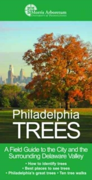 Philadelphia Trees : A Field Guide to the City and the Surrounding Delaware Valley, Paperback / softback Book