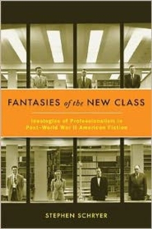 Fantasies of the New Class : Ideologies of Professionalism in Post-World War II American Fiction, Hardback Book