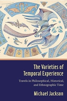 The Varieties of Temporal Experience : Travels in Philosophical, Historical, and Ethnographic Time, Hardback Book
