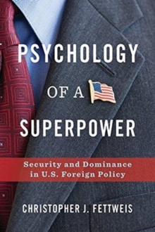 Psychology of a Superpower : Security and Dominance in U.S. Foreign Policy, Hardback Book