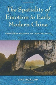 The Spatiality of Emotion in Early Modern China : From Dreamscapes to Theatricality, Hardback Book