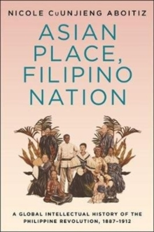 Asian Place, Filipino Nation : A Global Intellectual History of the Philippine Revolution, 1887-1912, Paperback / softback Book