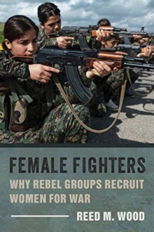 Female Fighters : Why Rebel Groups Recruit Women for War, Paperback / softback Book