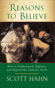 Reasons to Believe : How to Understand, Explain and Defend the Catholic Faith, Paperback Book