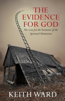 The Evidence for God : The Case for the Existence of the Spiritual Dimension, Paperback Book