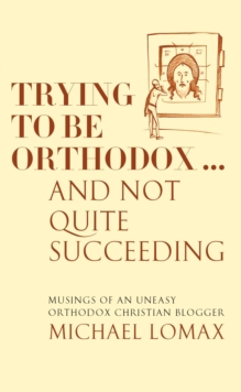 Trying To Be Orthodox ... And Not Quite Succeeding : Musings of an Uneasy Orthodox Christian Blogger, Paperback / softback Book