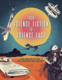 From Science Fiction to Science Fact : How Writers of the Past Invented Our Present, Hardback Book