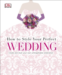 How to Style Your Perfect Wedding : Create and Style Your Own Unforgettable Celebration, Hardback Book